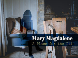 """March 29, 2020 message: """"Mary Magdalene – A Place for the Ill"""""""