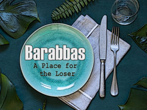 """April 5, 2020 message: """"Barabbas – A Place for the Mistaken"""""""